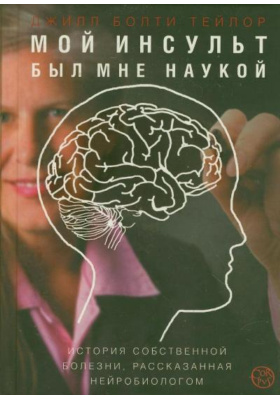 Мой инсульт был мне наукой = My Stroke of Insight: a Brain Scientist's Personal Journey : История собственной болезни, рассказанная нейробиологом