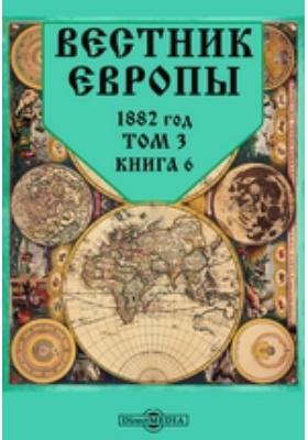 Вестник Европы: журнал. 1882. Том 3, Книга 6, Июнь