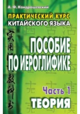 Практический курс китайского языка. Пособие по иероглифике: учебник, Ч. 1. Теория