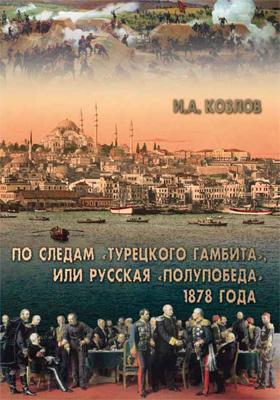 По следам «Турецкого гамбита», или Русская «полупобеда» 1878 года: научно-популярное издание