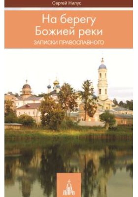 На берегу Божией реки. Записки православного: духовно-просветительское издание