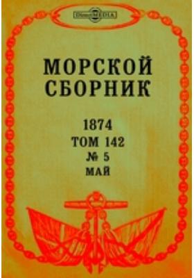 Морской сборник: журнал. 1874. Т. 142, № 5, Май