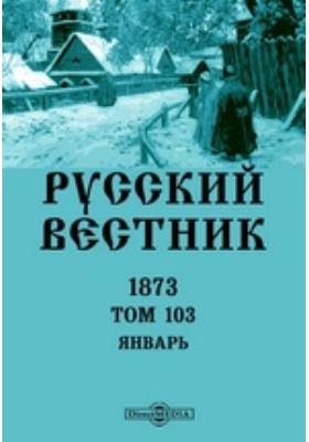 Русский Вестник: журнал. 1873. Т. 103. Январь