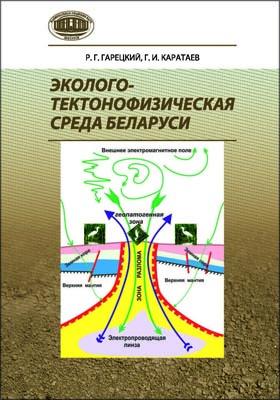 Эколого-тектонофизическая среда Беларуси: монография