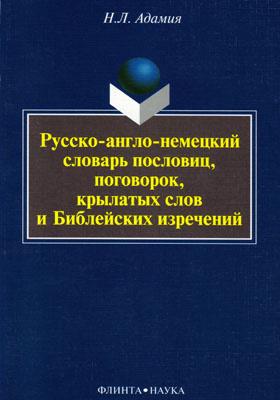 Русско-англо-немецкий словарь пословиц, поговорок, крылатых слов и библейских изречений