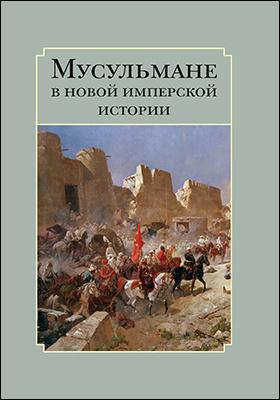 Мусульмане в новой имперской истории : сборник статей: сборник научных трудов