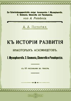 К истории развития некоторых аскомицетов : 1. Mycosphaerella. 2. Gnomonia, glomerella и pseudopeziza