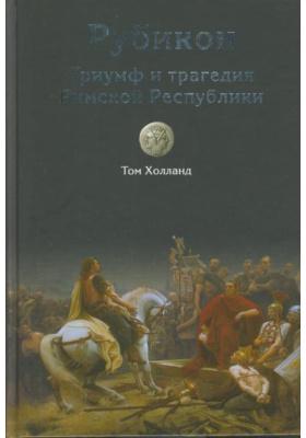 Рубикон. Триумф и трагедия Римской Республики = Rubicon. The Triumph and Tragedy of the Roman Republic