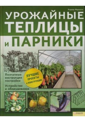 Урожайные теплицы и парники. Поэтапные инструкции постройки. Устройство и оборудование = How to Build Your Own Greenhouse