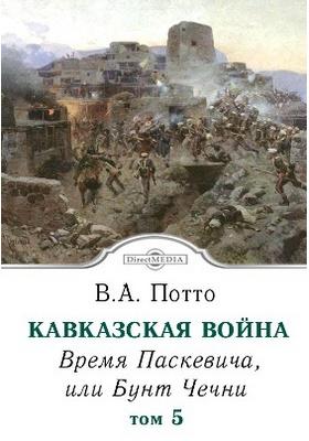 Кавказская война : научно-популярное издание. Том 5. Время Паскевича, или Бунт Чечни