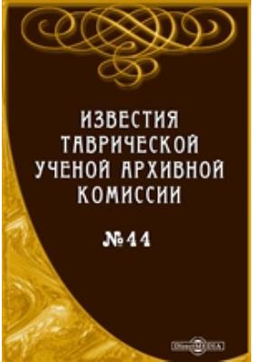 Известия Таврической Ученой Архивной комиссии. (Год двадцать четвертый): журнал. 1910. № 44