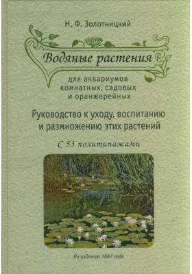 Водяные растения для аквариумов комнатных, садовых и оранжерейных : Руководство к уходу, воспитанию и размножению этих растений. По изданию 1887 года
