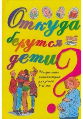 Откуда берутся дети? = Questions d'amour 8/11 ans : Сексуальная энциклопедия для детей 8-11 лет
