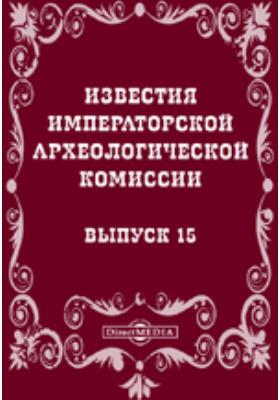 Известия Императорской археологической комиссии. 1905. Вып. 15