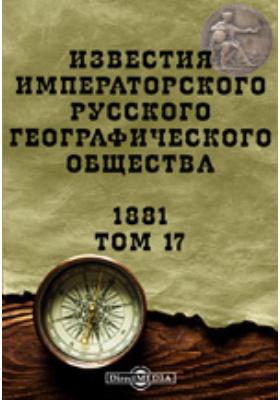 Известия Императорского Русского географического общества: журнал. 1881. Т. 17