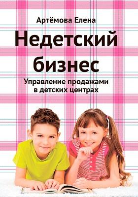 Недетский бизнес : управление продажами в детских центрах: практическое руководство