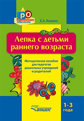 Лепка с детьми раннего возраста. 1–3 года : методическое пособие для педагогов дошкольных учреждений и родителей
