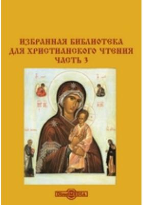 Избранная библиотека для христианского чтения: духовно-просветительское издание, Ч. 3