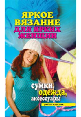 Яркое вязание для ярких женщин. Сумки, одежда, аксессуары