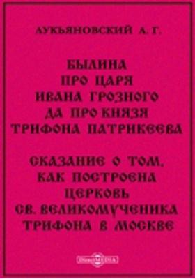 Былина про царя Ивана Грозного да про князя Трифона Патрикеева. Сказание о том, как построена церковь св. великомученика Трифона в Москве