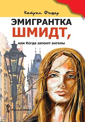 Эмигрантка Шмидт, или Когда запоют ангелы: роман