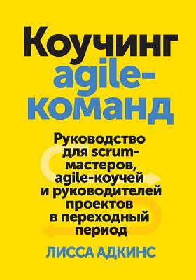 Коучинг agile-команд : руководство для scrum-мастеров, agile-коучей и руководителей проектов в переходный период: практическое пособие