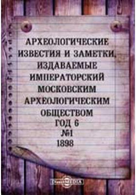 Археологические известия и заметки, издаваемые Императорский Московским археологическим обществом: журнал. 1898. № 1