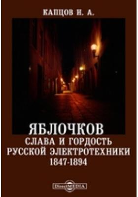 Яблочков - слава и гордость русской электротехники. 1847-1894: научно-популярное издание