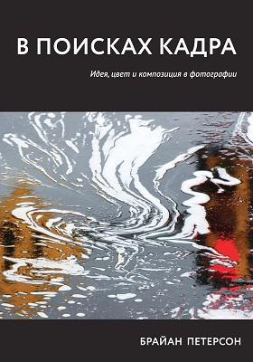 В поисках кадра. Идея, цвет икомпозиция в фотографии = Learning to See Creatively, Third Edition: Design, Color, and Composition in Photography