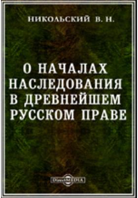 О началах наследования в древнейшем русском праве. Историческое рассуждение: духовно-просветительское издание