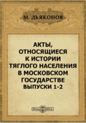 Акты, относящиеся к истории тяглого населения в Московском государстве. Выпуски 1-2
