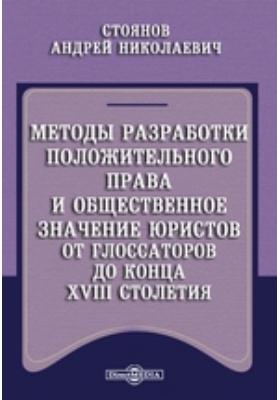 Методы разработки положительного права и общественное значение юристов от глоссаторов до конца XVIII столетия: монография
