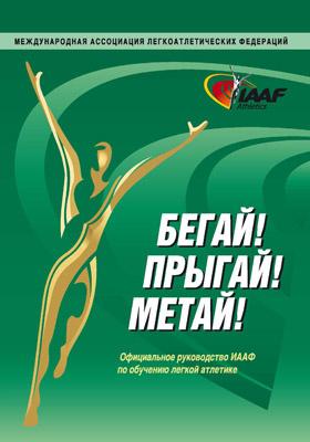 Бегай! Прыгай! Метай! : Официальное руководство ИААФ по обучению легкой атлетике: учебно-методическое пособие