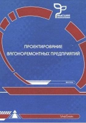 Проектирование вагоноремонтных предприятий: учебник для студентов вузов железнодорожного транспорта