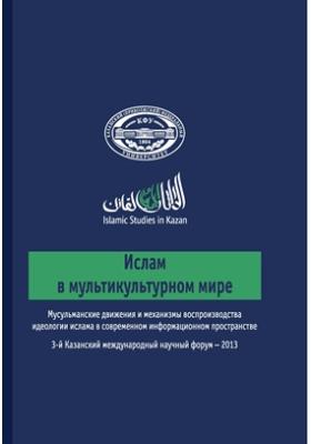 Ислам в мультикультурном мире : Мусульманские движения и механизмы воспроизводства идеологии ислама в современном информационном пространстве: сборник статей