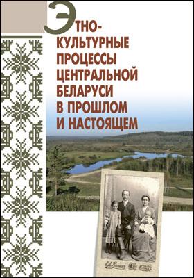 Этнокультурные процессы Центральной Беларуси в прошлом и настоящем: монография