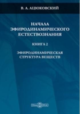 Начала эфиродинамического естествознания. Кн. 2. Эфиродинамическая структура вещества