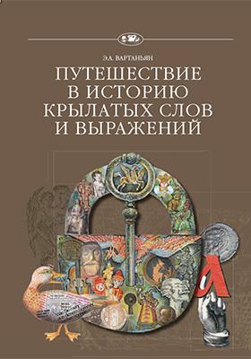 Путешествие в историю крылатых слов и выражений: научно-популярное издание