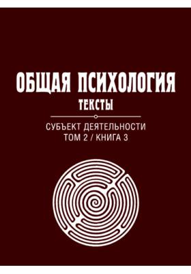 Общая психология : Тексты: учебное пособие. В 3 т. Т. 2, кн. 3. Субъект деятельности