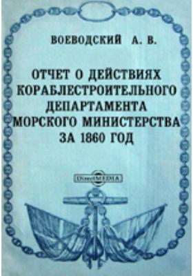 Отчет о действиях Кораблестроительного департамента Морского министерства за 1860 год