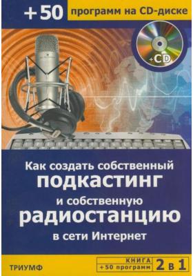 2 в 1: Как создать собственный подкастинг и собственную радиостанцию в сети Интернет (+ 50 программ на CD)