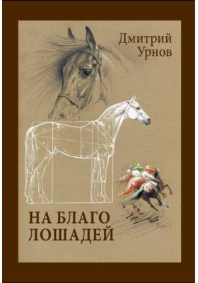 На благо лошадей. Очерки иппические