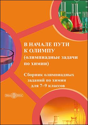 В начале пути к Олимпу : сборник олимпиадных заданий по химии для 7–9 классов: сборник задач и упражнений