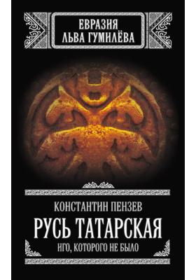 Русь Татарская. Иго, которого не было