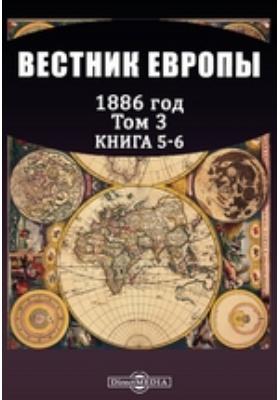 Вестник Европы год. 1886. Т. 3, Книга 5-6, Май-июнь
