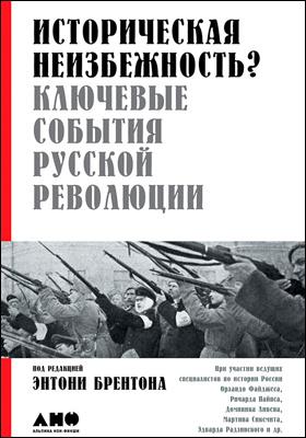 Историческая неизбежность? : Ключевые события русской революции: научно-популярное издание
