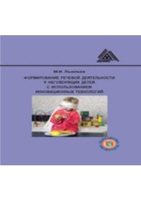 Формирование речевой деятельности у неговорящих детей с использованием инновационных технологий: методическое пособие