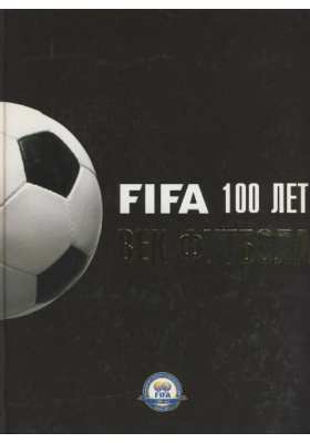 Fifa 100 лет. Век футбола = 100 Years of Football. The FIFA Centennial Book