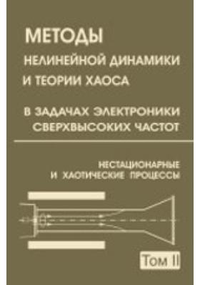 Методы нелинейной динамики и теории хаоса в задачах электроники сверхвысоких частот. В 2 т. Т. 2. Нестационарные и хаотические процессы