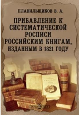 Прибавление к систематической росписи российским книгам, изданным в 1821 году